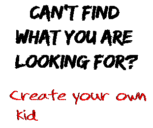 Can't find  what you are  looking for? Create your own  kid