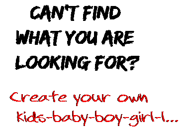 Can't find  what you are  looking for? Create your own  kids-baby-boy-girl-l...