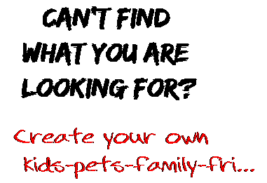 Can't find  what you are  looking for? Create your own  kids-pets-family-fri...