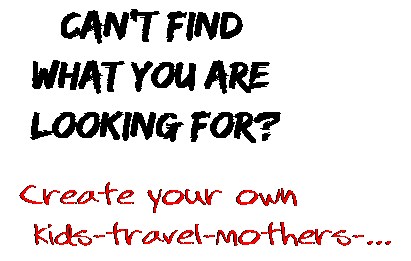Can't find  what you are  looking for? Create your own  kids-travel-mothers-...