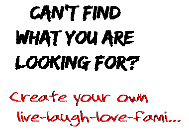 Can't find  what you are  looking for? Create your own  live-laugh-love-fami...