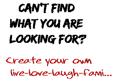 Can't find  what you are  looking for? Create your own  live-love-laugh-fami...