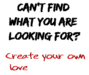 Can't find  what you are  looking for? Create your own  love