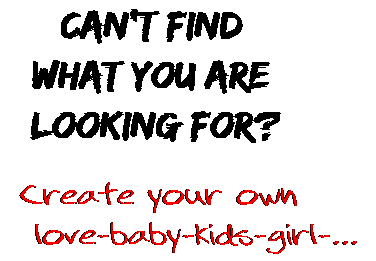 Can't find  what you are  looking for? Create your own  love-baby-kids-girl-...