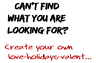 Can't find  what you are  looking for? Create your own  love-holidays-valent...