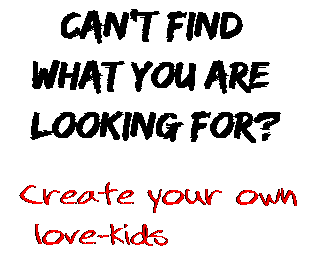 Can't find  what you are  looking for? Create your own  love-kids