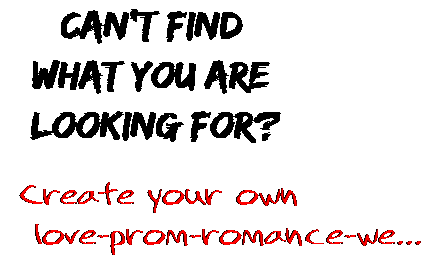 Can't find  what you are  looking for? Create your own  love-prom-romance-we...