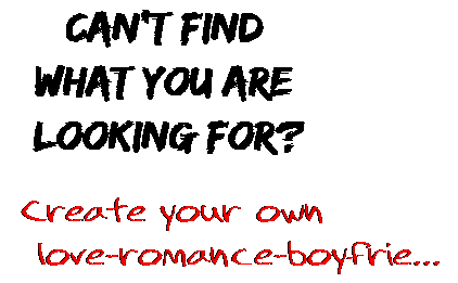 Can't find  what you are  looking for? Create your own  love-romance-boyfrie...