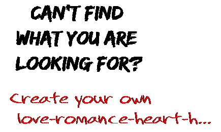 Can't find  what you are  looking for? Create your own  love-romance-heart-h...