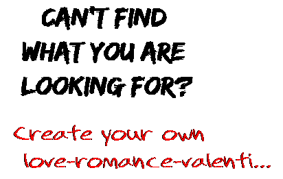 Can't find  what you are  looking for? Create your own  love-romance-valenti...