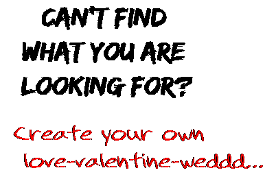 Can't find  what you are  looking for? Create your own  love-valentine-weddd...