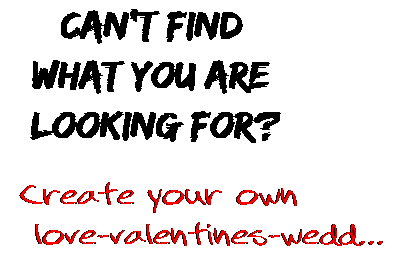 Can't find  what you are  looking for? Create your own  love-valentines-wedd...