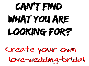Can't find  what you are  looking for? Create your own  love-wedding-bridal