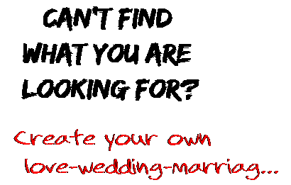 Can't find  what you are  looking for? Create your own  love-wedding-marriag...