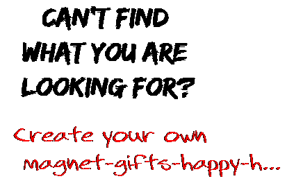 Can't find  what you are  looking for? Create your own  magnet-gifts-happy-h...