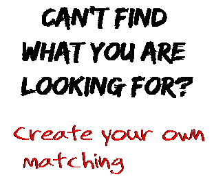 Can't find  what you are  looking for? Create your own  matching