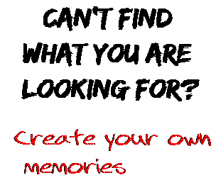 Can't find  what you are  looking for? Create your own  memories