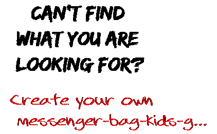 Can't find  what you are  looking for? Create your own  messenger-bag-kids-g...