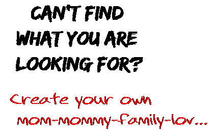 Can't find  what you are  looking for? Create your own  mom-mommy-family-lov...