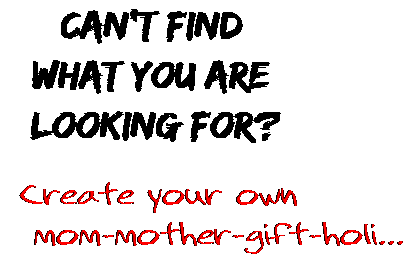 Can't find  what you are  looking for? Create your own  mom-mother-gift-holi...