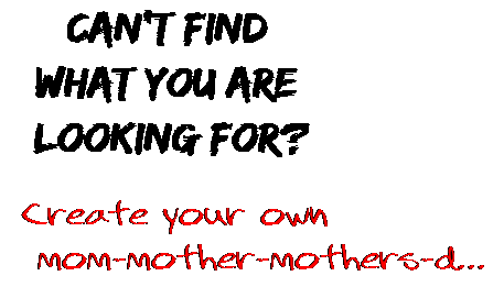 Can't find  what you are  looking for? Create your own  mom-mother-mothers-d...