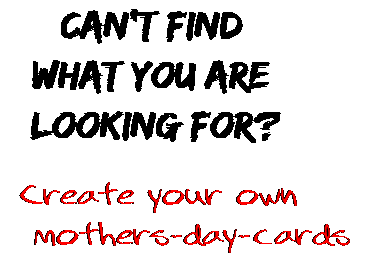 Can't find  what you are  looking for? Create your own  mothers-day-cards