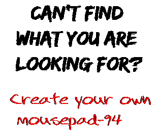 Can't find  what you are  looking for? Create your own  mousepad-94