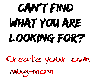 Can't find  what you are  looking for? Create your own  mug-mom