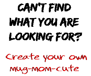 Can't find  what you are  looking for? Create your own  mug-mom-cute