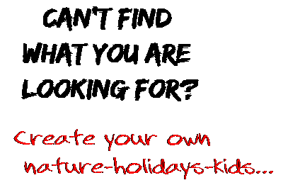 Can't find  what you are  looking for? Create your own  nature-holidays-kids...