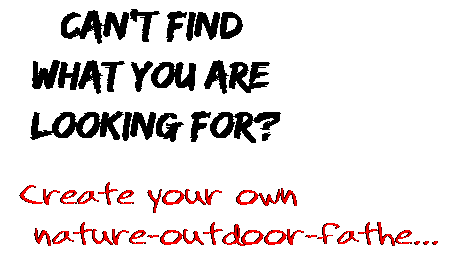 Can't find  what you are  looking for? Create your own  nature-outdoor-fathe...