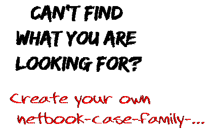 Can't find  what you are  looking for? Create your own  netbook-case-family-...
