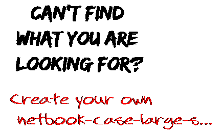 Can't find  what you are  looking for? Create your own  netbook-case-large-s...
