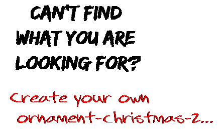 Can't find  what you are  looking for? Create your own  ornament-christmas-2...