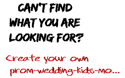 Can't find  what you are  looking for? Create your own  prom-wedding-kids-mo...