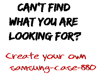 Can't find  what you are  looking for? Create your own  samsung-case-880