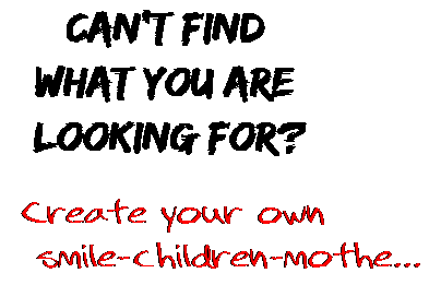 Can't find  what you are  looking for? Create your own  smile-children-mothe...