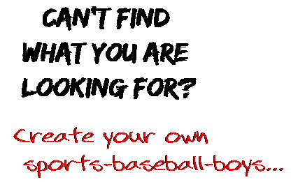 Can't find  what you are  looking for? Create your own  sports-baseball-boys...