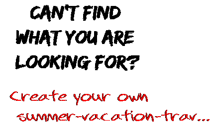 Can't find  what you are  looking for? Create your own  summer-vacation-trav...
