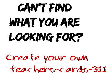 Can't find  what you are  looking for? Create your own  teachers-cards-311