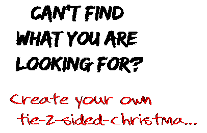Can't find  what you are  looking for? Create your own  tie-2-sided-christma...