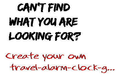 Can't find  what you are  looking for? Create your own  travel-alarm-clock-g...