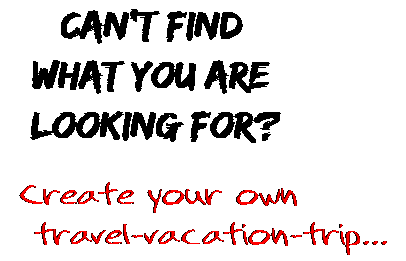 Can't find  what you are  looking for? Create your own  travel-vacation-trip...