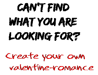 Can't find  what you are  looking for? Create your own  valentine-romance