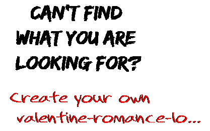 Can't find  what you are  looking for? Create your own  valentine-romance-lo...
