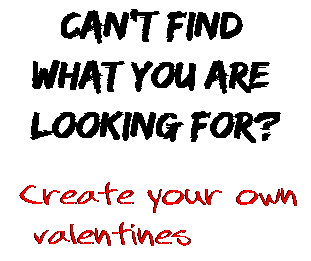 Can't find  what you are  looking for? Create your own  valentines
