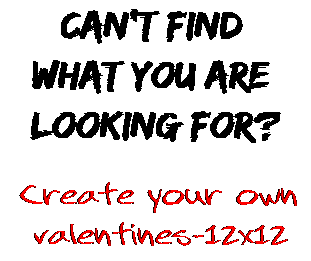 Can't find  what you are  looking for? Create your own  valentines-12x12