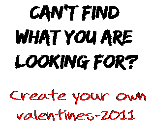 Can't find  what you are  looking for? Create your own  valentines-2011