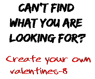 Can't find  what you are  looking for? Create your own  valentines-8