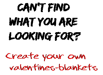 Can't find  what you are  looking for? Create your own  valentines-blankets